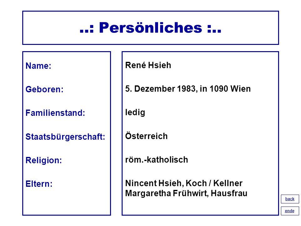 ..: Persönliches :.. Name: Geboren: Familienstand: Staatsbürgerschaft: Religion: Eltern: René Hsieh 5. Dezember 1983, in 1090 Wien ledig Österreich rö
