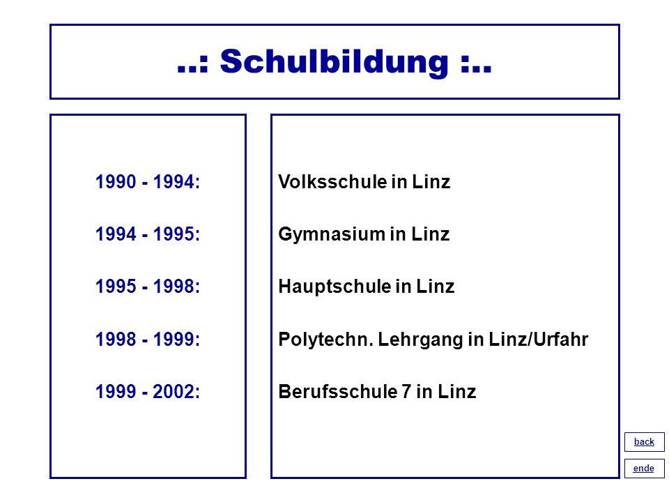 ..: Schulbildung :.. 1990 - 1994: 1994 - 1995: 1995 - 1998: 1998 - 1999: 1999 - 2002: Volksschule in Linz Gymnasium in Linz Hauptschule in Linz Polyte