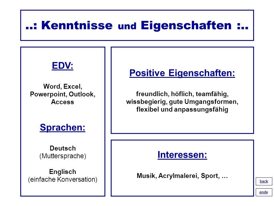 ..: Kenntnisse und Eigenschaften :.. EDV: Word, Excel, Powerpoint, Outlook, Access Sprachen: Deutsch (Muttersprache) Englisch (einfache Konversation)