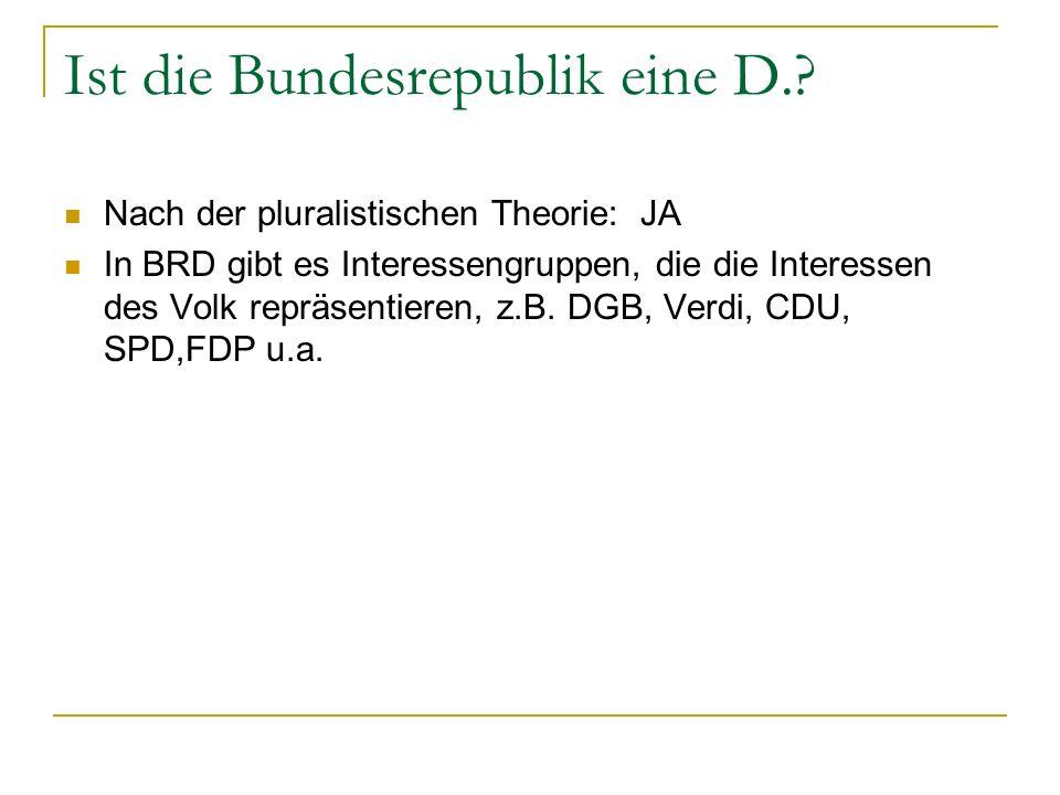 Ist die Bundesrepublik eine D.? Nach der pluralistischen Theorie: JA In BRD gibt es Interessengruppen, die die Interessen des Volk repräsentieren, z.B