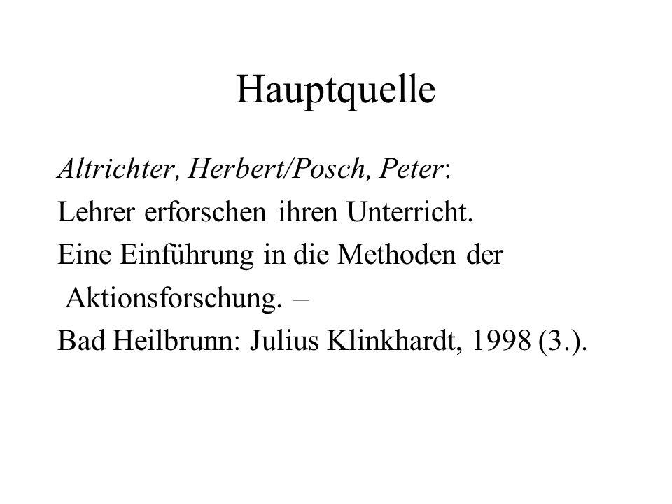 Hauptquelle Altrichter, Herbert/Posch, Peter: Lehrer erforschen ihren Unterricht. Eine Einführung in die Methoden der Aktionsforschung. – Bad Heilbrun
