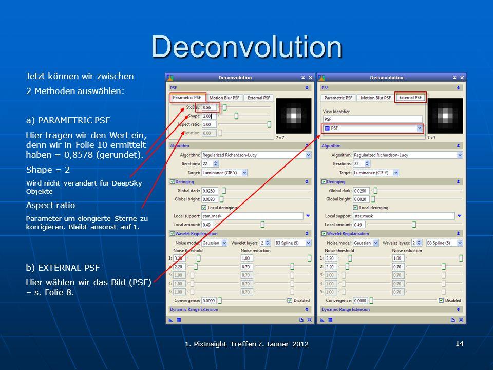 1. PixInsight Treffen 7. Jänner 2012 14 Deconvolution Jetzt können wir zwischen 2 Methoden auswählen: a) PARAMETRIC PSF Hier tragen wir den Wert ein,