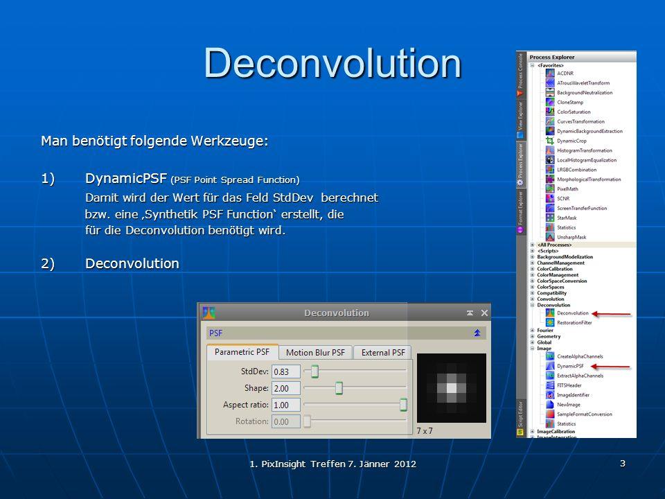 1. PixInsight Treffen 7. Jänner 2012 3 Deconvolution Man benötigt folgende Werkzeuge: 1)DynamicPSF (PSF Point Spread Function) Damit wird der Wert für
