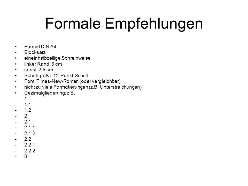 Formale Empfehlungen Format DIN A4 Blocksatz eineinhalbzeilige Schreibweise linker Rand: 3 cm sonst: 2,5 cm Schriftgröße: 12-Punkt-Schrift Font: Times-New-Roman (oder vergleichbar) nicht zu viele Formatierungen (z.B.