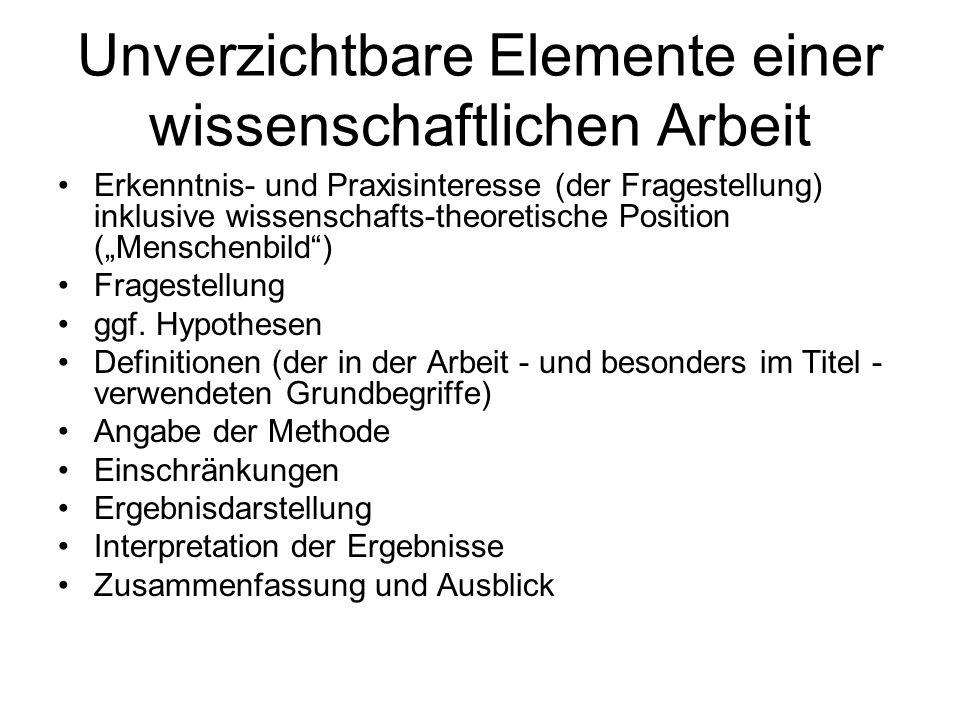 Unverzichtbare Elemente einer wissenschaftlichen Arbeit Erkenntnis- und Praxisinteresse (der Fragestellung) inklusive wissenschafts-theoretische Position (Menschenbild) Fragestellung ggf.