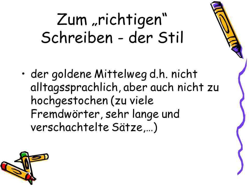 Zum richtigen Schreiben - der Stil der goldene Mittelweg d.h. nicht alltagssprachlich, aber auch nicht zu hochgestochen (zu viele Fremdwörter, sehr la