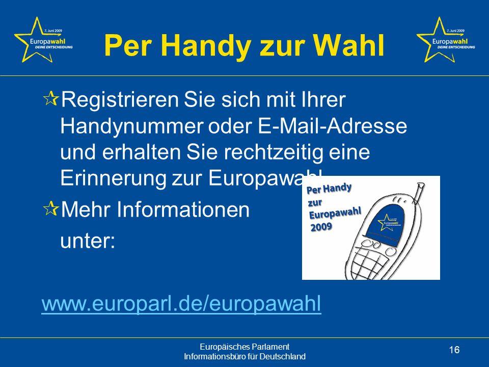Europäisches Parlament Informationsbüro für Deutschland 16 Per Handy zur Wahl Registrieren Sie sich mit Ihrer Handynummer oder E-Mail-Adresse und erhalten Sie rechtzeitig eine Erinnerung zur Europawahl Mehr Informationen unter: www.europarl.de/europawahl