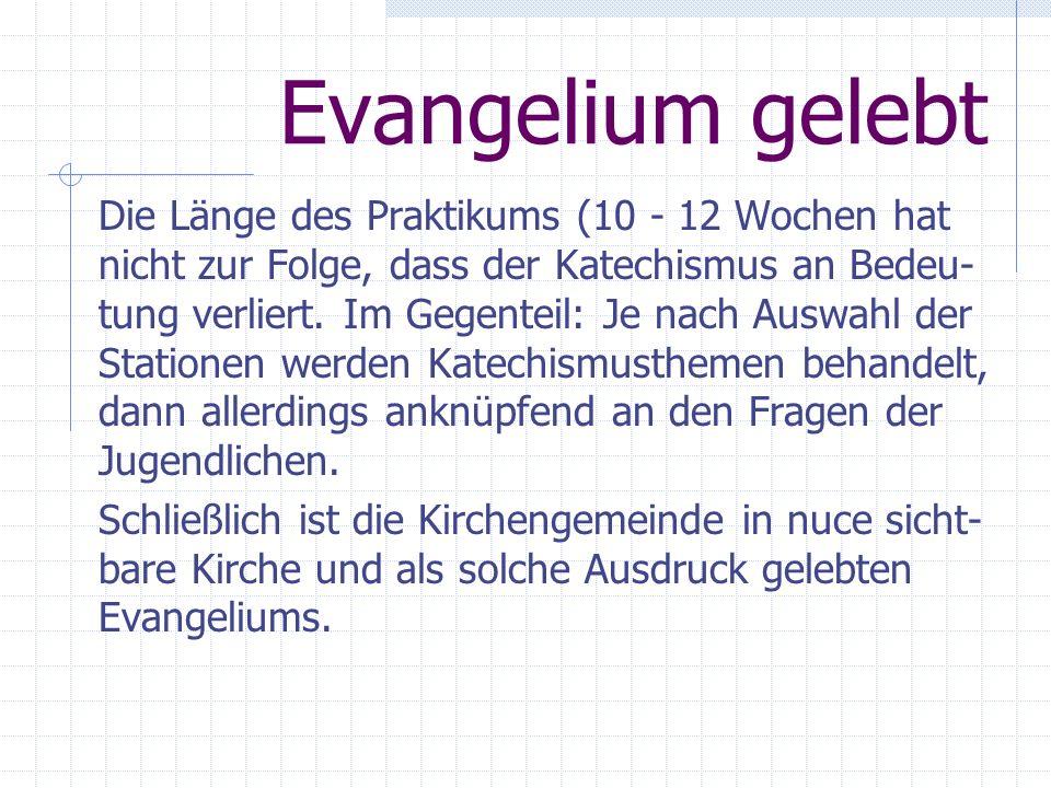 Evangelium gelebt Die Länge des Praktikums (10 - 12 Wochen hat nicht zur Folge, dass der Katechismus an Bedeu- tung verliert. Im Gegenteil: Je nach Au