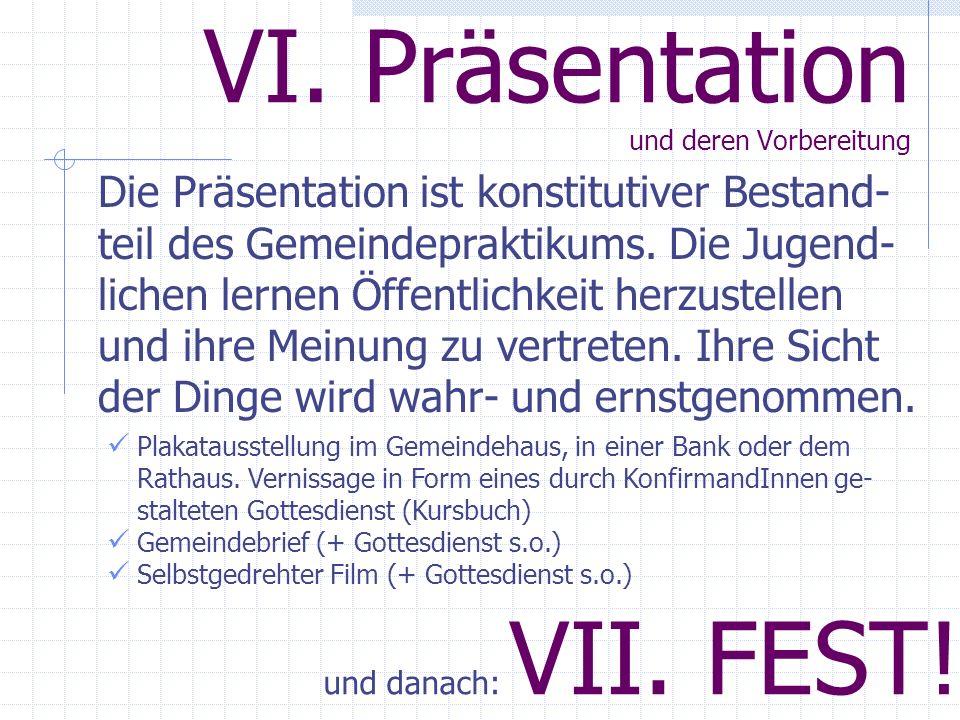 VI. Präsentation und deren Vorbereitung Die Präsentation ist konstitutiver Bestand- teil des Gemeindepraktikums. Die Jugend- lichen lernen Öffentlichk