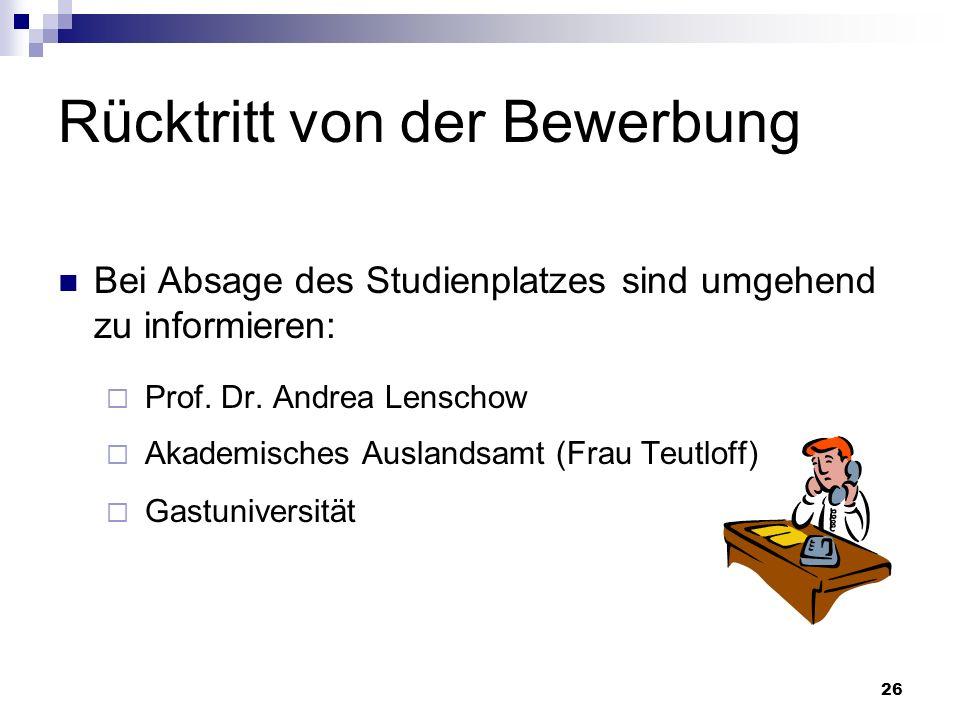 26 Rücktritt von der Bewerbung Bei Absage des Studienplatzes sind umgehend zu informieren: Prof. Dr. Andrea Lenschow Akademisches Auslandsamt (Frau Te