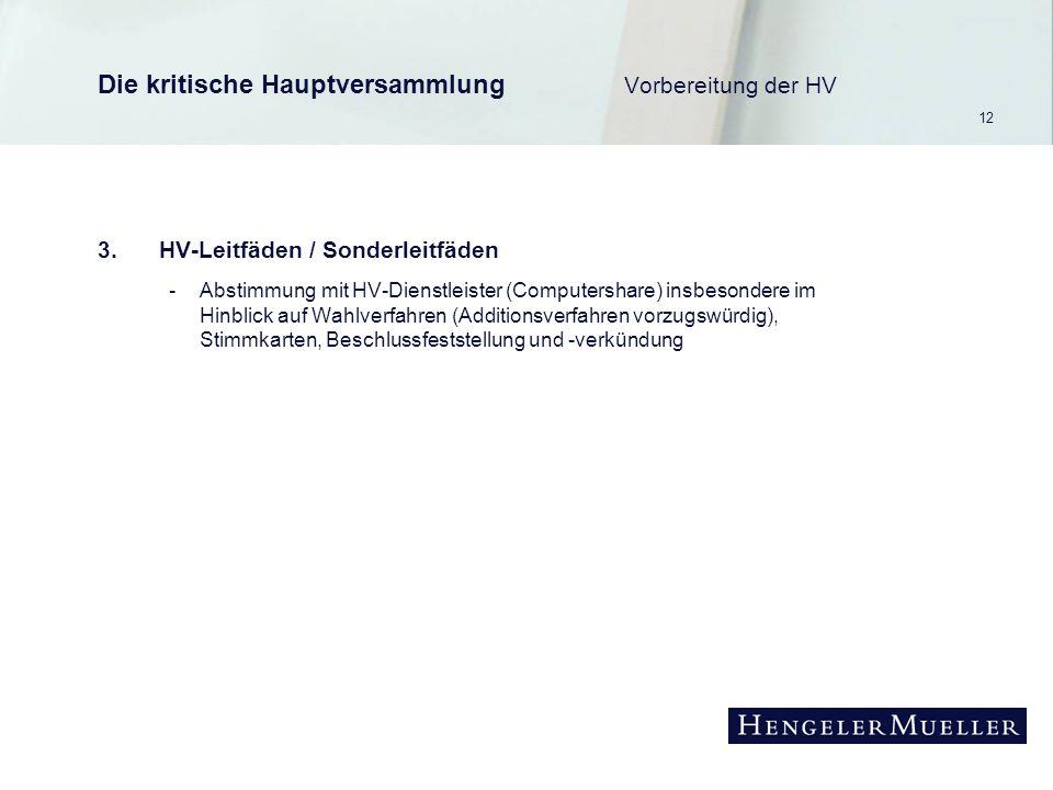 12 Die kritische Hauptversammlung Vorbereitung der HV 3.HV-Leitfäden / Sonderleitfäden -Abstimmung mit HV-Dienstleister (Computershare) insbesondere im Hinblick auf Wahlverfahren (Additionsverfahren vorzugswürdig), Stimmkarten, Beschlussfeststellung und -verkündung