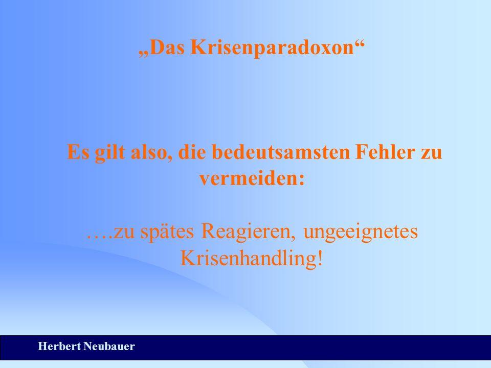 Herbert Neubauer Das Krisenparadoxon Es gilt also, die bedeutsamsten Fehler zu vermeiden: ….zu spätes Reagieren, ungeeignetes Krisenhandling!