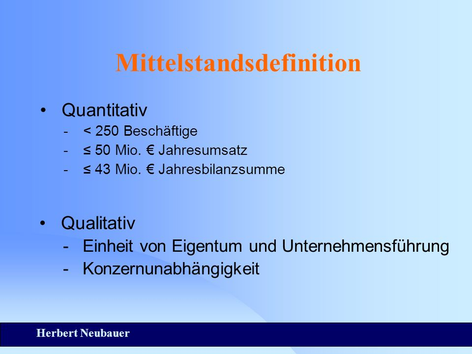 Herbert Neubauer Mittelstandsdefinition Quantitativ -< 250 Beschäftige - 50 Mio. Jahresumsatz - 43 Mio. Jahresbilanzsumme Qualitativ -Einheit von Eige