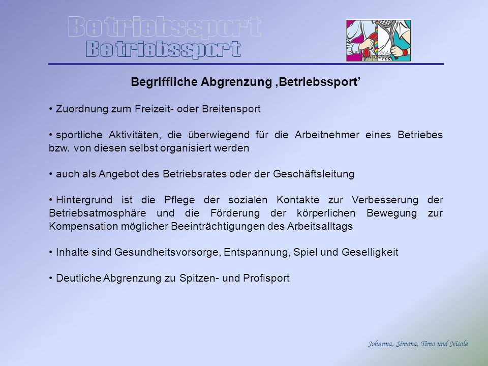 Johanna, Simona, Timo und Nicole Aspekt der Gesundheitsförderung Der Gesundheitssport gewinnt im BS immer mehr an Bedeutung: Der deutsche Arbeitnehmer fehlt im Durchschnitt 3 Wochen im Jahr wegen Krankheit, Kur oder Unfall am Arbeitsplatz.