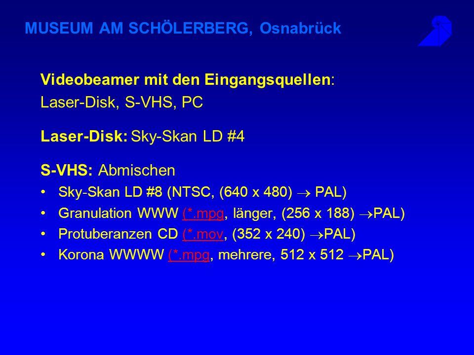 MUSEUM AM SCHÖLERBERG, Osnabrück Videobeamer mit den Eingangsquellen: Laser-Disk, S-VHS, PC Laser-Disk: Sky-Skan LD #4 S-VHS: Abmischen Sky-Skan LD #8 (NTSC, (640 x 480) PAL) Granulation WWW (*.mpg, länger, (256 x 188) PAL)(*.mpg Protuberanzen CD (*.mov, (352 x 240) PAL)(*.mov Korona WWWW (*.mpg, mehrere, 512 x 512 PAL)(*.mpg