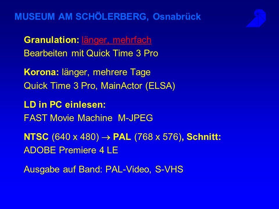 MUSEUM AM SCHÖLERBERG, Osnabrück Granulation: länger, mehrfachlänger, mehrfach Bearbeiten mit Quick Time 3 Pro Korona: länger, mehrere Tage Quick Time 3 Pro, MainActor (ELSA) LD in PC einlesen: FAST Movie Machine M-JPEG NTSC (640 x 480) PAL (768 x 576), Schnitt: ADOBE Premiere 4 LE Ausgabe auf Band: PAL-Video, S-VHS