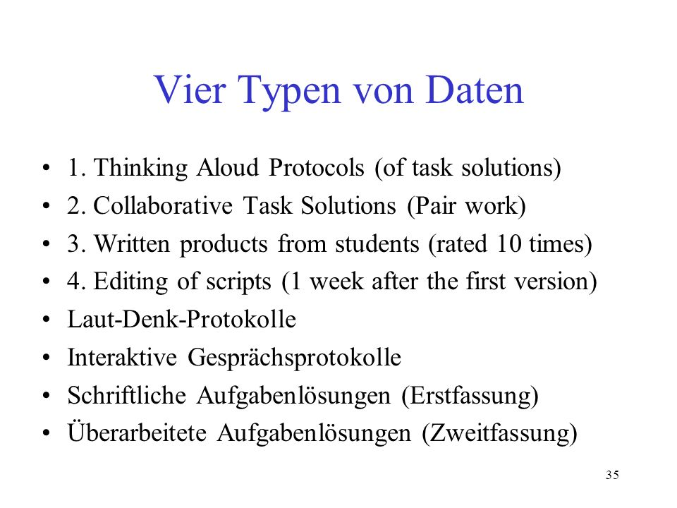 35 Vier Typen von Daten 1. Thinking Aloud Protocols (of task solutions) 2. Collaborative Task Solutions (Pair work) 3. Written products from students