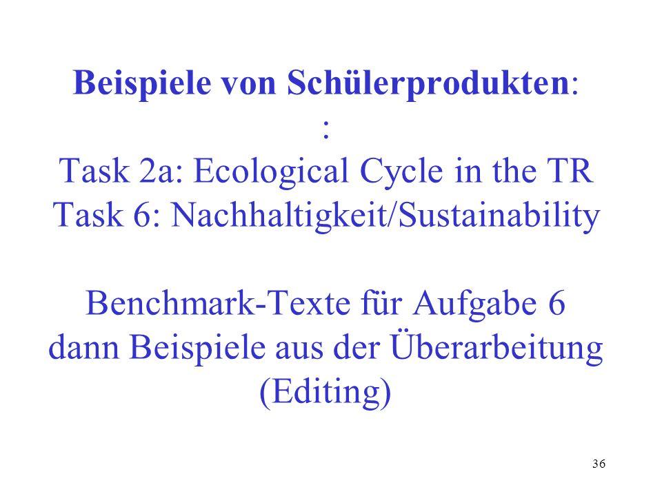 36 Beispiele von Schülerprodukten: : Task 2a: Ecological Cycle in the TR Task 6: Nachhaltigkeit/Sustainability Benchmark-Texte für Aufgabe 6 dann Beis