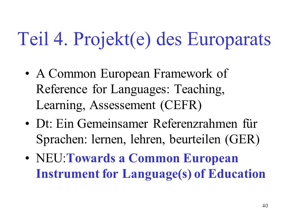 40 Teil 4. Projekt(e) des Europarats A Common European Framework of Reference for Languages: Teaching, Learning, Assessement (CEFR) Dt: Ein Gemeinsame