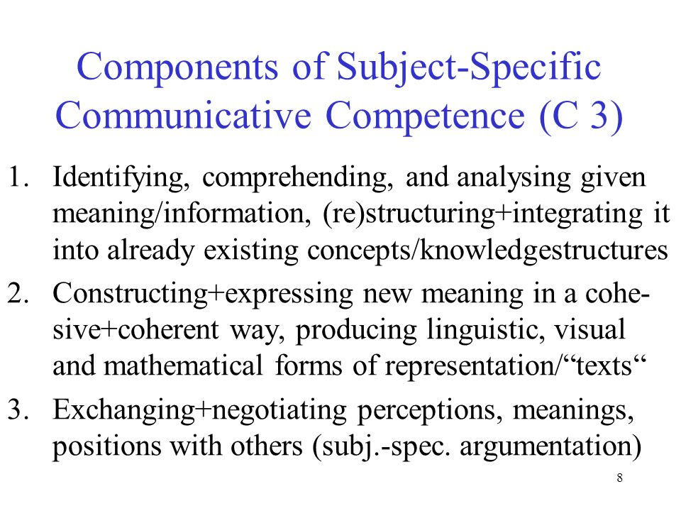 8 Components of Subject-Specific Communicative Competence (C 3) 1.Identifying, comprehending, and analysing given meaning/information, (re)structuring