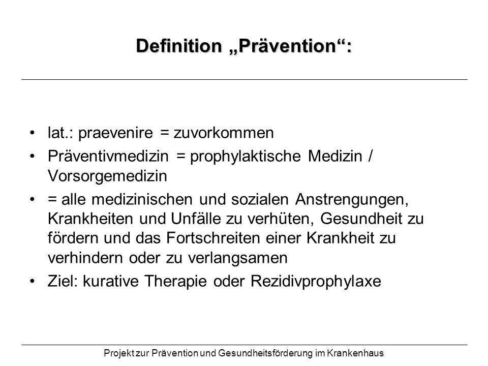 Projekt zur Prävention und Gesundheitsförderung im Krankenhaus Definition Prävention: drei Formen: Primärprävention = Beseitigung von Risikofaktoren beim Gesunden, um Entstehung von Krankheiten zu verhindern Sekundärprävention = bereits bestehende Krankheiten in einem Stadium erkennen, in dem Aussicht auf Heilung besteht Tertiärprävention = bei bestehender Krankheit soll der Verlauf positiv beeinflusst und Rezidive verhindert werden