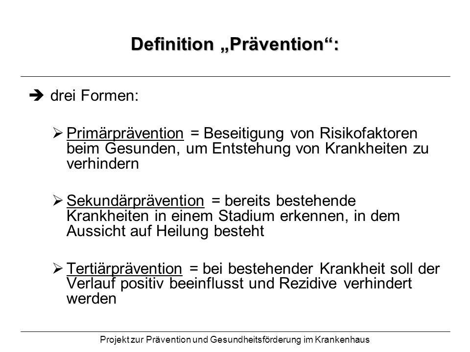 Projekt zur Prävention und Gesundheitsförderung im Krankenhaus Definition Prävention: drei Formen: Primärprävention = Beseitigung von Risikofaktoren b