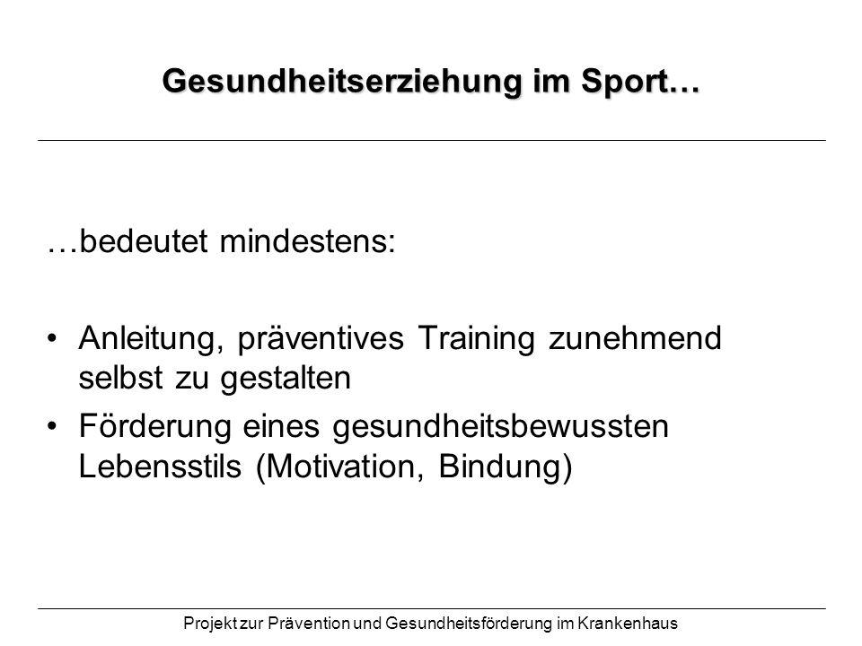 Projekt zur Prävention und Gesundheitsförderung im Krankenhaus Gesundheitserziehung im Sport… …bedeutet mindestens: Anleitung, präventives Training zu