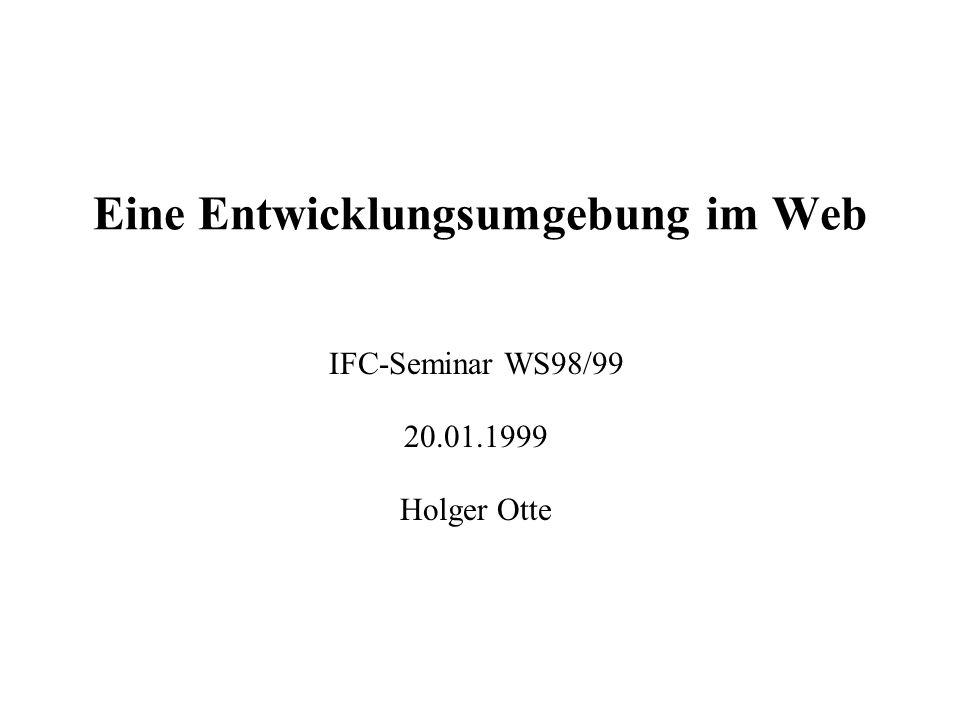 Eine Entwicklungsumgebung im Web IFC-Seminar WS98/99 20.01.1999 Holger Otte
