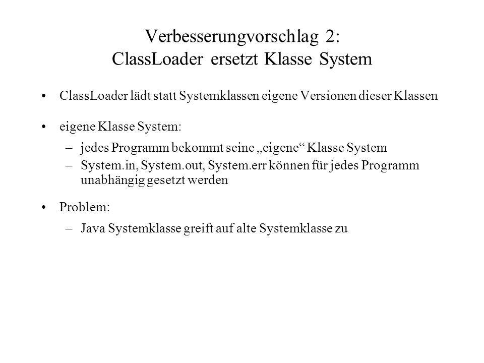 Verbesserungvorschlag 2: ClassLoader ersetzt Klasse System ClassLoader lädt statt Systemklassen eigene Versionen dieser Klassen eigene Klasse System: –jedes Programm bekommt seine eigene Klasse System –System.in, System.out, System.err können für jedes Programm unabhängig gesetzt werden Problem: –Java Systemklasse greift auf alte Systemklasse zu