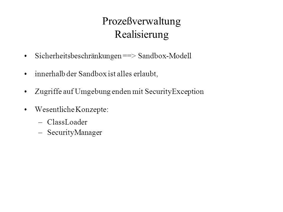 Prozeßverwaltung Realisierung Sicherheitsbeschränkungen ==> Sandbox-Modell innerhalb der Sandbox ist alles erlaubt, Zugriffe auf Umgebung enden mit SecurityException Wesentliche Konzepte: –ClassLoader –SecurityManager