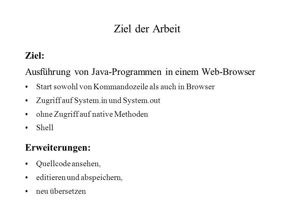 Ziel der Arbeit Ziel: Ausführung von Java-Programmen in einem Web-Browser Start sowohl von Kommandozeile als auch in Browser Zugriff auf System.in und System.out ohne Zugriff auf native Methoden Shell Erweiterungen: Quellcode ansehen, editieren und abspeichern, neu übersetzen