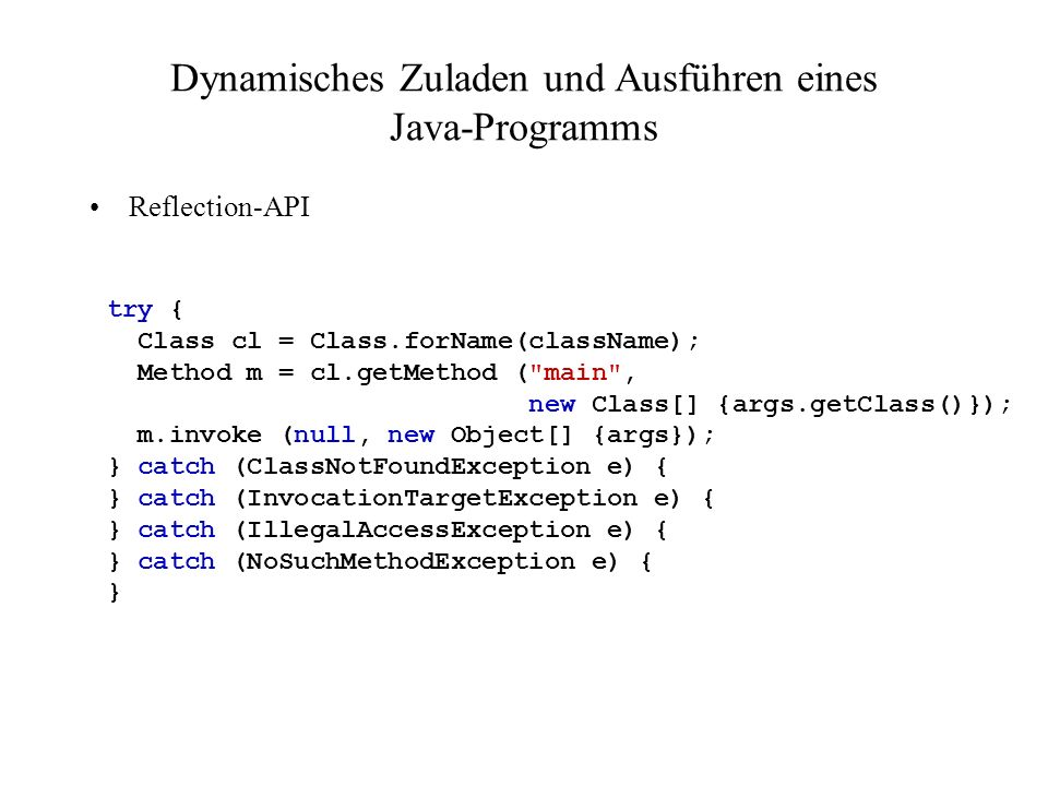 Dynamisches Zuladen und Ausführen eines Java-Programms Reflection-API try { Class cl = Class.forName(className); Method m = cl.getMethod ( main , new Class[] {args.getClass()}); m.invoke (null, new Object[] {args}); } catch (ClassNotFoundException e) { } catch (InvocationTargetException e) { } catch (IllegalAccessException e) { } catch (NoSuchMethodException e) { }