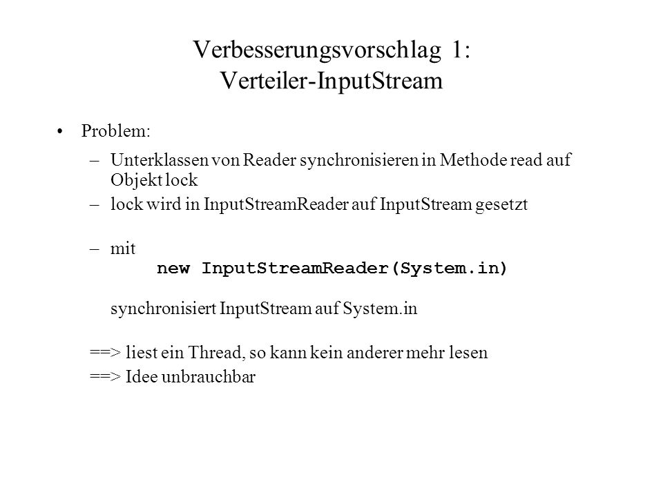 Verbesserungsvorschlag 1: Verteiler-InputStream Problem: –Unterklassen von Reader synchronisieren in Methode read auf Objekt lock –lock wird in InputStreamReader auf InputStream gesetzt –mit new InputStreamReader(System.in) synchronisiert InputStream auf System.in ==> liest ein Thread, so kann kein anderer mehr lesen ==> Idee unbrauchbar