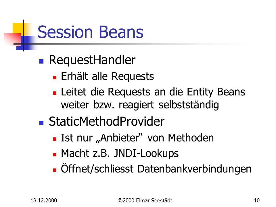 18.12.2000©2000 Elmar Seestädt10 Session Beans RequestHandler Erhält alle Requests Leitet die Requests an die Entity Beans weiter bzw.