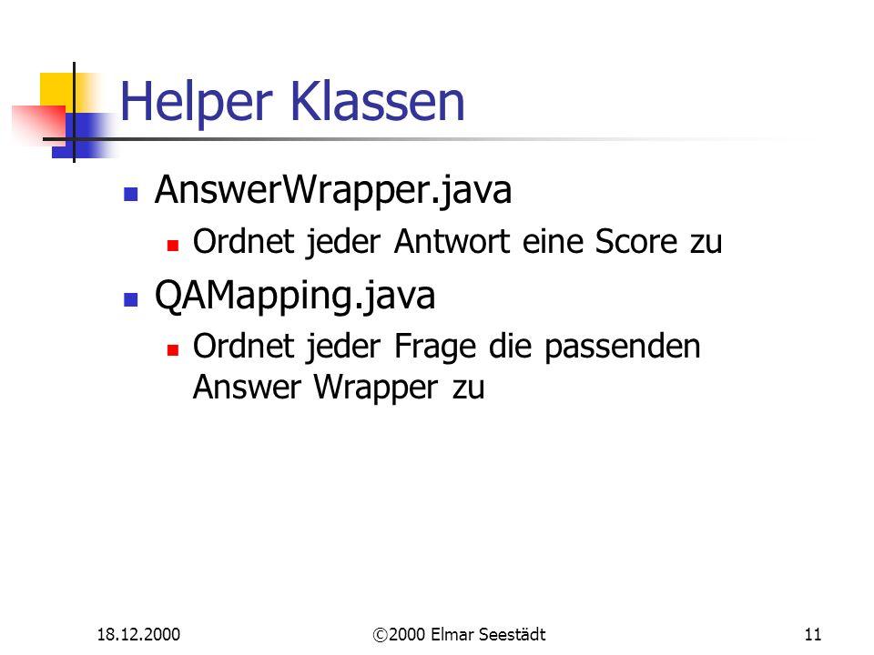 18.12.2000©2000 Elmar Seestädt11 Helper Klassen AnswerWrapper.java Ordnet jeder Antwort eine Score zu QAMapping.java Ordnet jeder Frage die passenden Answer Wrapper zu