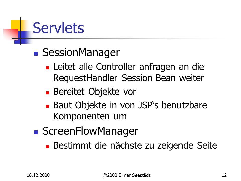 18.12.2000©2000 Elmar Seestädt12 Servlets SessionManager Leitet alle Controller anfragen an die RequestHandler Session Bean weiter Bereitet Objekte vor Baut Objekte in von JSPs benutzbare Komponenten um ScreenFlowManager Bestimmt die nächste zu zeigende Seite