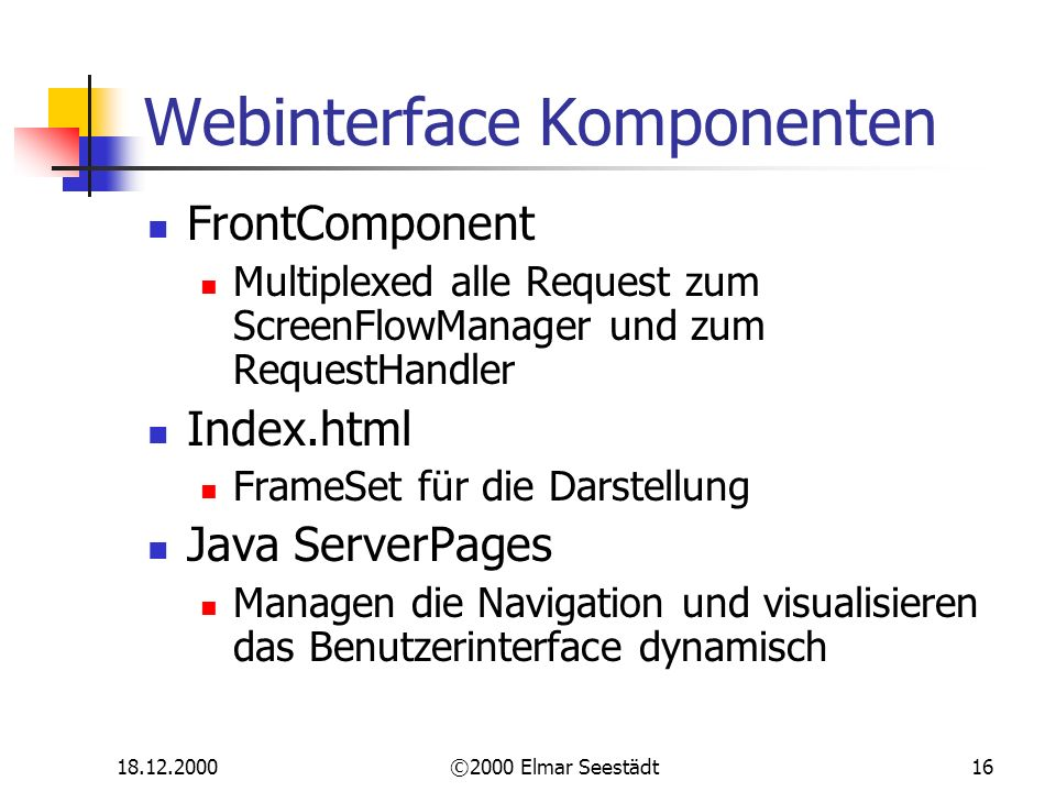 18.12.2000©2000 Elmar Seestädt16 Webinterface Komponenten FrontComponent Multiplexed alle Request zum ScreenFlowManager und zum RequestHandler Index.h