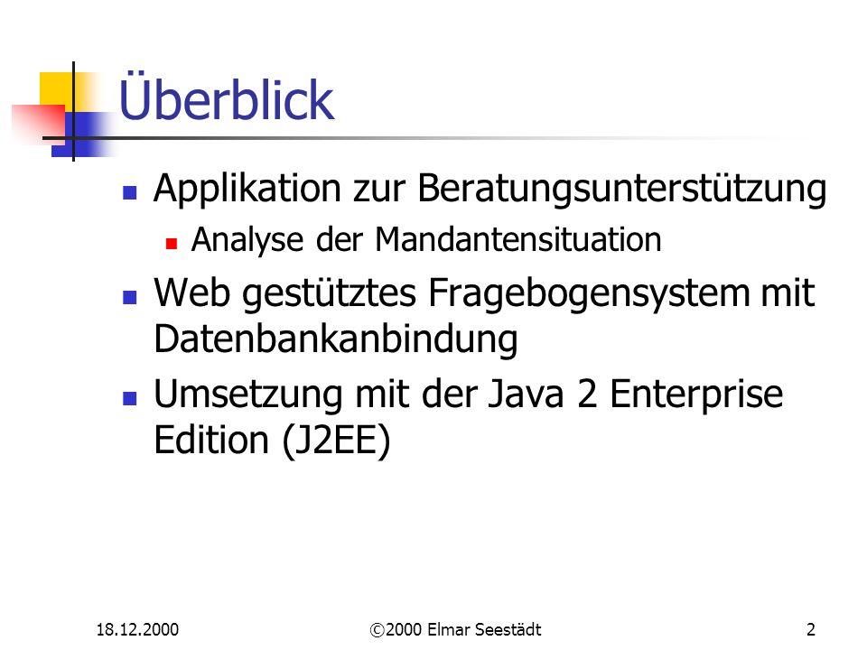 18.12.2000©2000 Elmar Seestädt2 Überblick Applikation zur Beratungsunterstützung Analyse der Mandantensituation Web gestütztes Fragebogensystem mit Datenbankanbindung Umsetzung mit der Java 2 Enterprise Edition (J2EE)