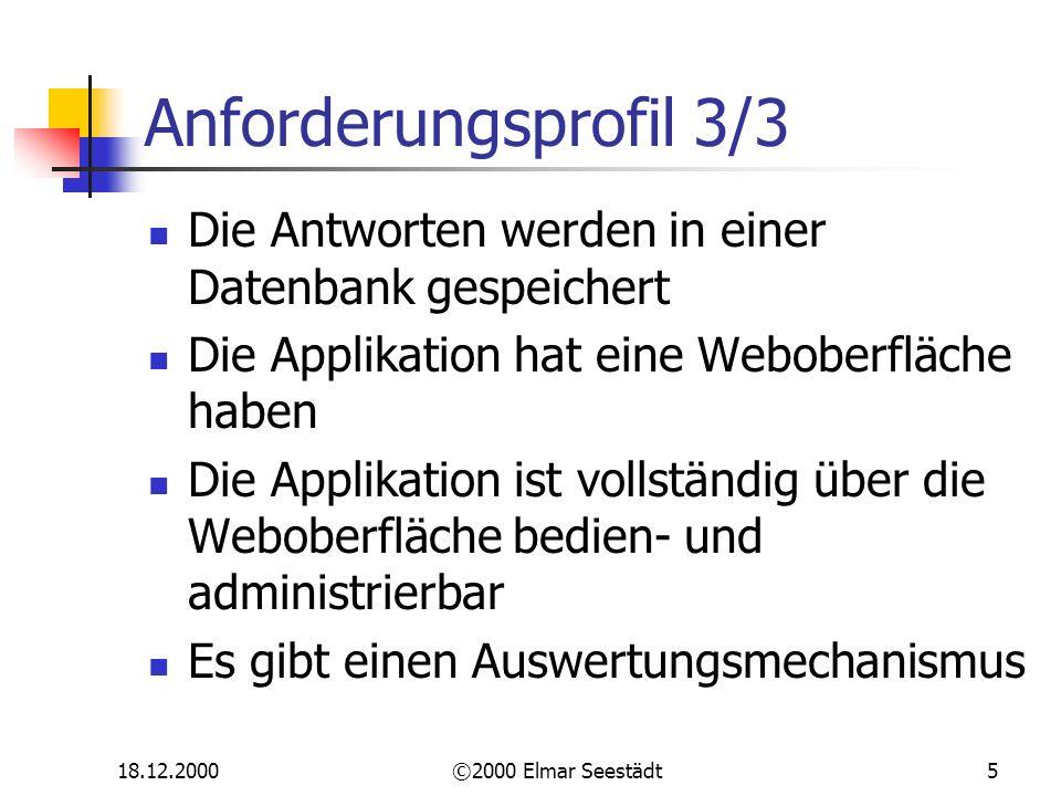 18.12.2000©2000 Elmar Seestädt5 Anforderungsprofil 3/3 Die Antworten werden in einer Datenbank gespeichert Die Applikation hat eine Weboberfläche haben Die Applikation ist vollständig über die Weboberfläche bedien- und administrierbar Es gibt einen Auswertungsmechanismus