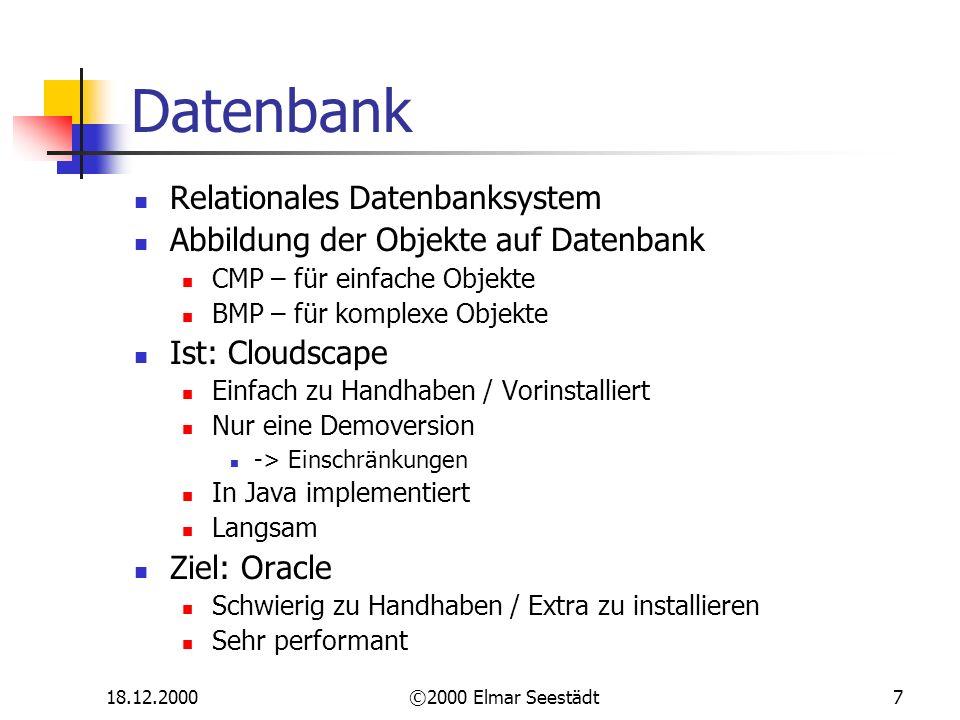 18.12.2000©2000 Elmar Seestädt7 Datenbank Relationales Datenbanksystem Abbildung der Objekte auf Datenbank CMP – für einfache Objekte BMP – für komplexe Objekte Ist: Cloudscape Einfach zu Handhaben / Vorinstalliert Nur eine Demoversion -> Einschränkungen In Java implementiert Langsam Ziel: Oracle Schwierig zu Handhaben / Extra zu installieren Sehr performant