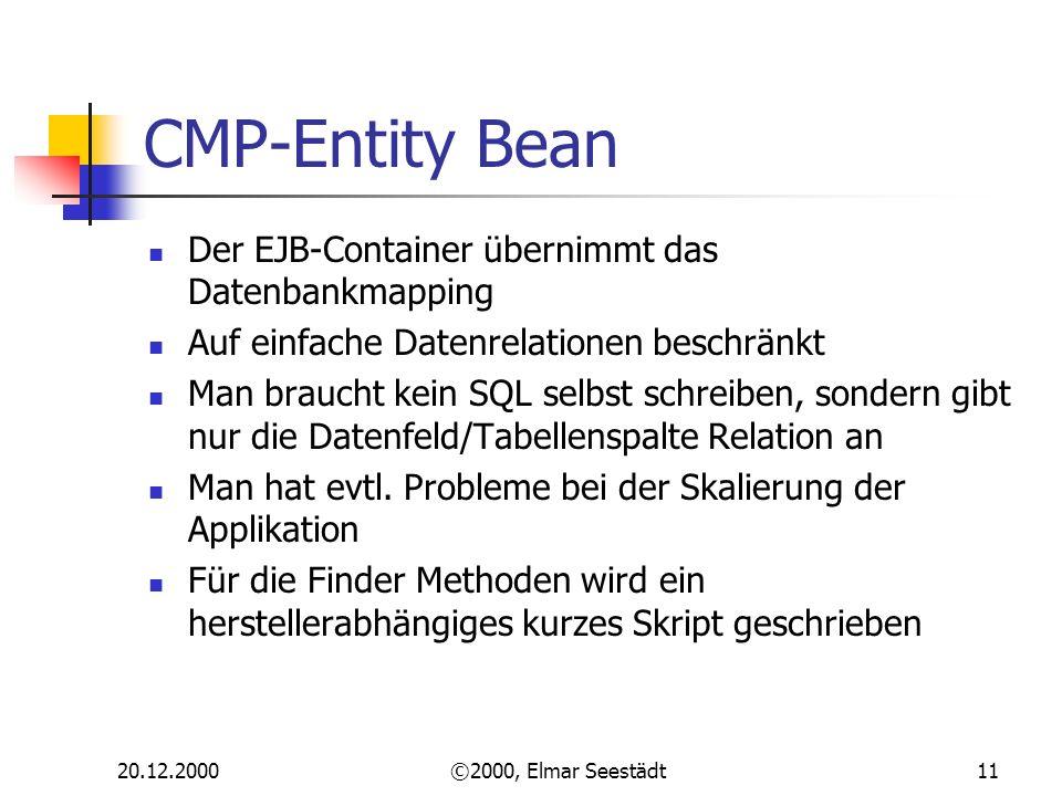 20.12.2000©2000, Elmar Seestädt11 CMP-Entity Bean Der EJB-Container übernimmt das Datenbankmapping Auf einfache Datenrelationen beschränkt Man braucht kein SQL selbst schreiben, sondern gibt nur die Datenfeld/Tabellenspalte Relation an Man hat evtl.