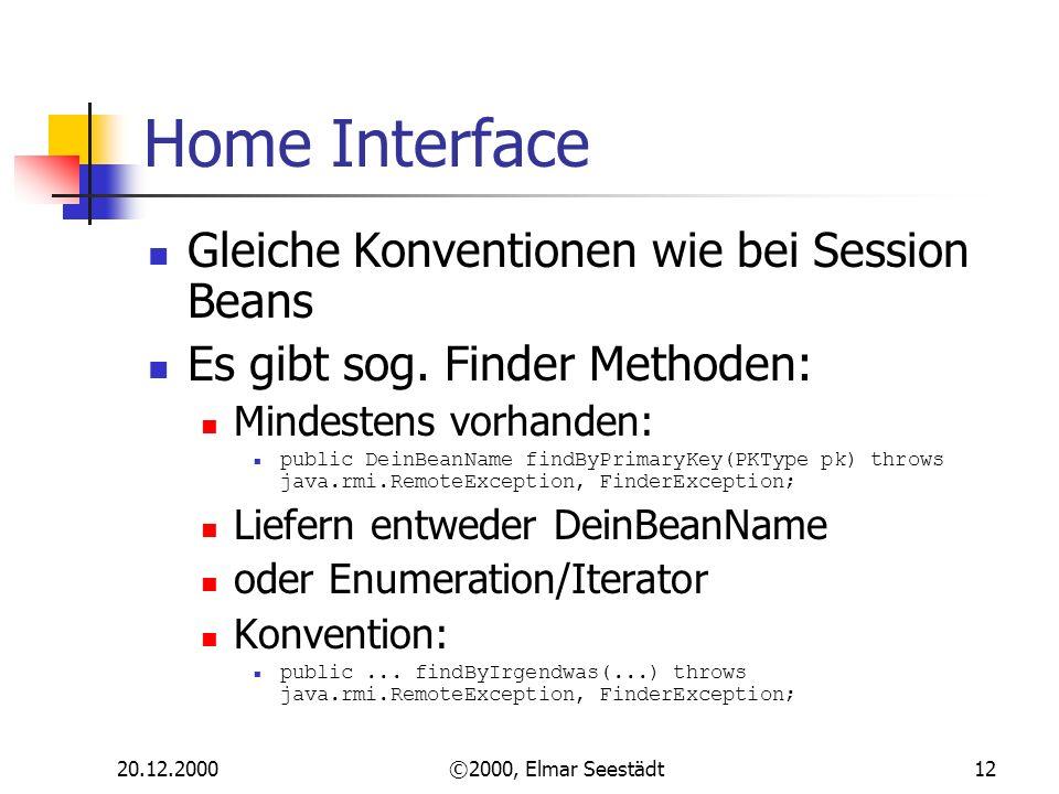 20.12.2000©2000, Elmar Seestädt12 Home Interface Gleiche Konventionen wie bei Session Beans Es gibt sog. Finder Methoden: Mindestens vorhanden: public
