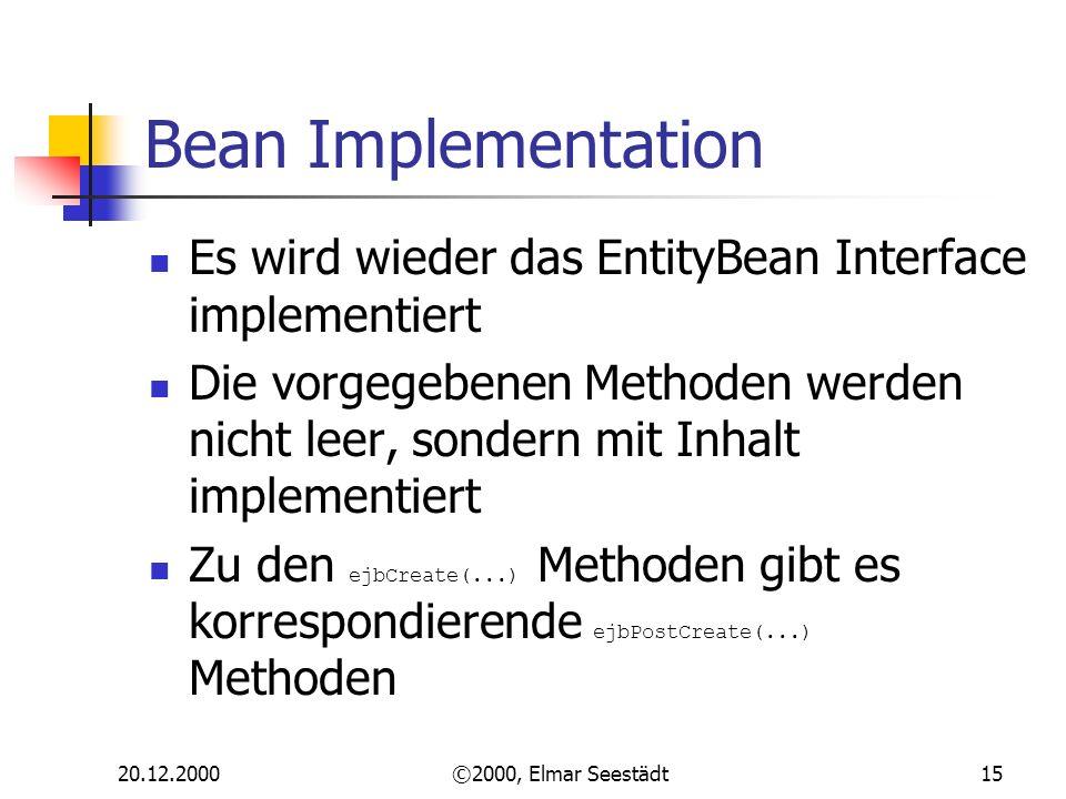 20.12.2000©2000, Elmar Seestädt15 Bean Implementation Es wird wieder das EntityBean Interface implementiert Die vorgegebenen Methoden werden nicht leer, sondern mit Inhalt implementiert Zu den ejbCreate(...) Methoden gibt es korrespondierende ejbPostCreate(...) Methoden