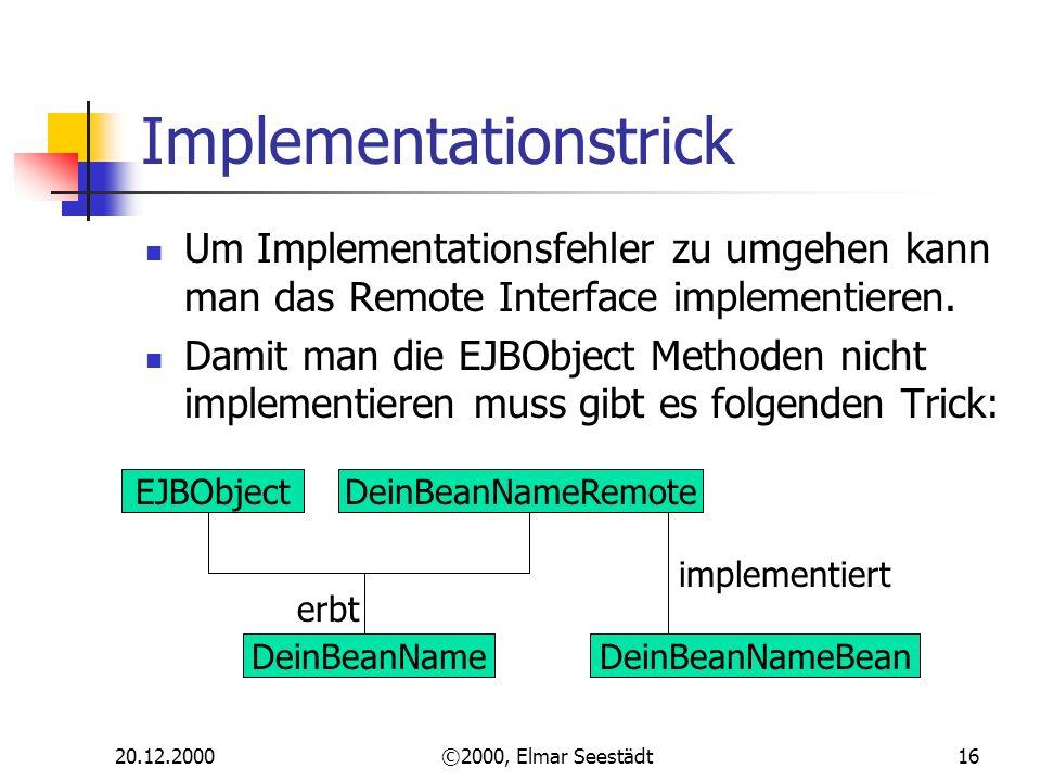 20.12.2000©2000, Elmar Seestädt16 Implementationstrick Um Implementationsfehler zu umgehen kann man das Remote Interface implementieren. Damit man die