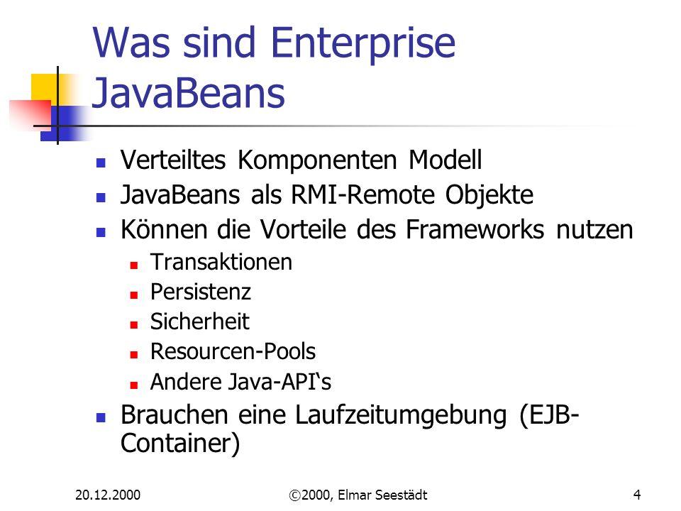 20.12.2000©2000, Elmar Seestädt4 Was sind Enterprise JavaBeans Verteiltes Komponenten Modell JavaBeans als RMI-Remote Objekte Können die Vorteile des Frameworks nutzen Transaktionen Persistenz Sicherheit Resourcen-Pools Andere Java-APIs Brauchen eine Laufzeitumgebung (EJB- Container)
