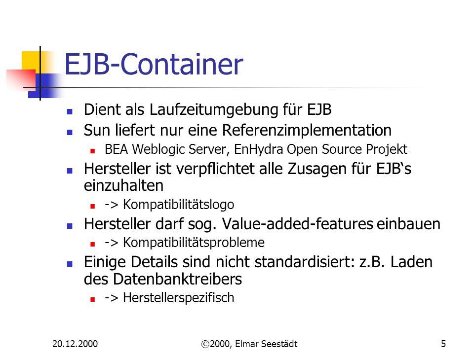 20.12.2000©2000, Elmar Seestädt5 EJB-Container Dient als Laufzeitumgebung für EJB Sun liefert nur eine Referenzimplementation BEA Weblogic Server, EnHydra Open Source Projekt Hersteller ist verpflichtet alle Zusagen für EJBs einzuhalten -> Kompatibilitätslogo Hersteller darf sog.