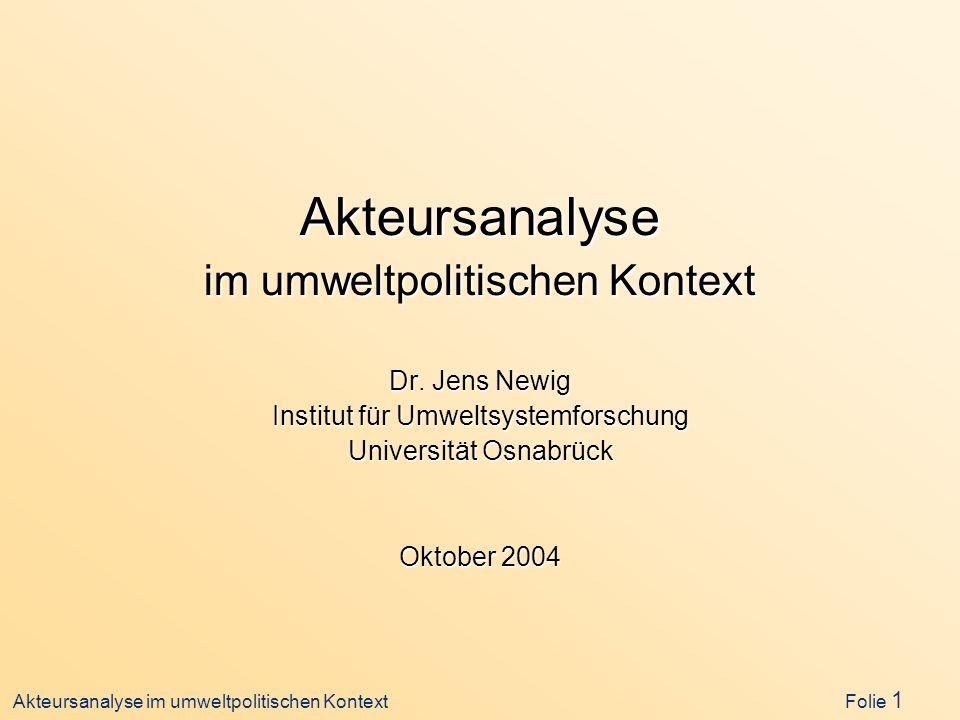 Akteursanalyse im umweltpolitischen Kontext Folie 1 Akteursanalyse im umweltpolitischen Kontext Dr. Jens Newig Institut für Umweltsystemforschung Univ