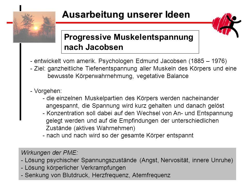 Ausarbeitung unserer Ideen Progressive Muskelentspannung nach Jacobsen - entwickelt vom amerik. Psychologen Edmund Jacobsen (1885 – 1976) - Ziel: ganz