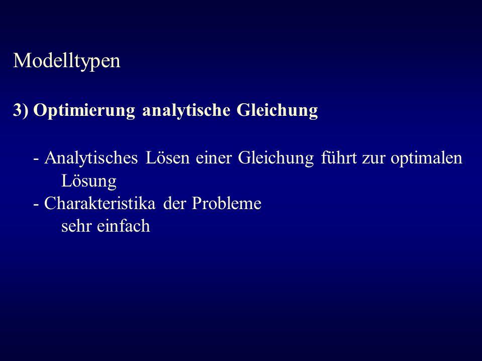 Modelltypen 3) Optimierung analytische Gleichung - Analytisches Lösen einer Gleichung führt zur optimalen Lösung - Charakteristika der Probleme sehr e