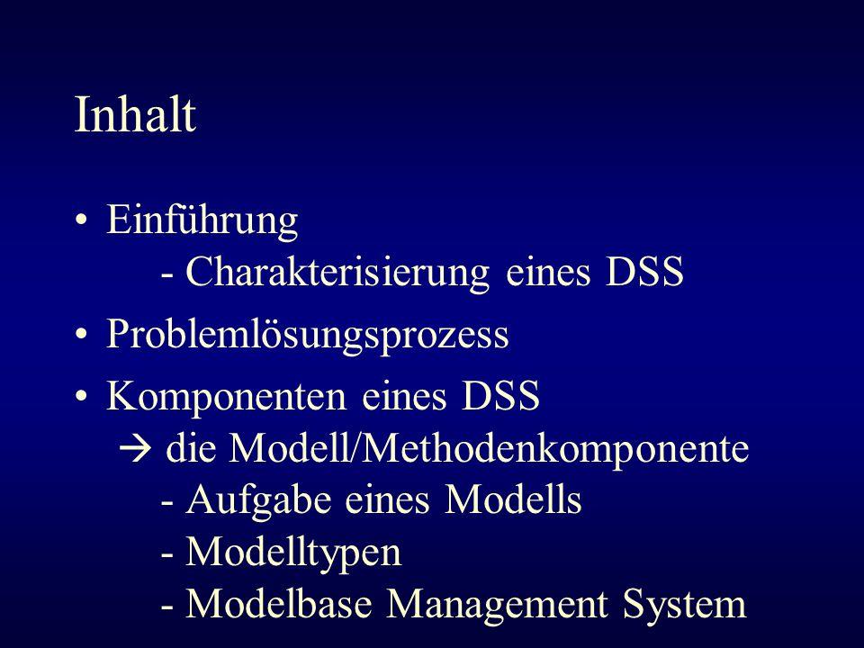 Inhalt Einführung - Charakterisierung eines DSS Problemlösungsprozess Komponenten eines DSS die Modell/Methodenkomponente - Aufgabe eines Modells - Mo